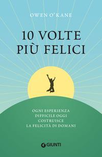 Copertina del libro 10 volte più felici. Ogni esperienza difficile oggi costruisce la felicità di domani